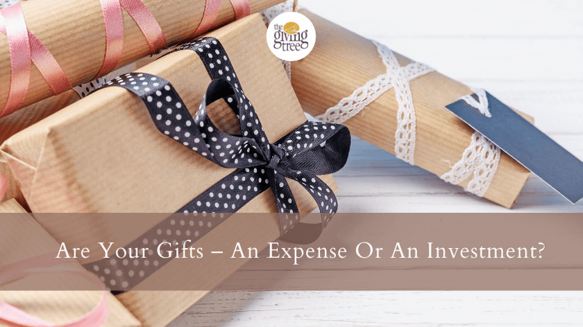 Are your gifts – An Expense Or An Investment?